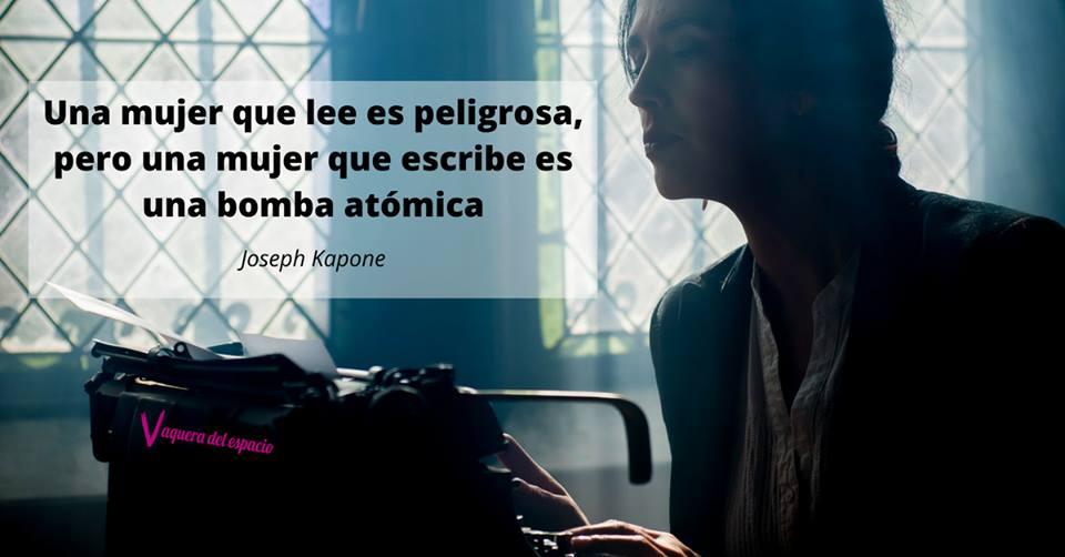 Una mujer que lee es peligrosa, pero una mujer que escribe es una bomba atómica