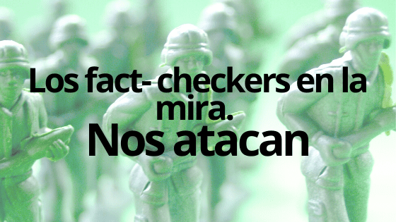 Los fact checkers en la mira. Nos atacan